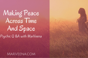 Psychic Q & A with MarVeena  #55   Making Peace Across Time And Space