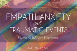 Empath, anxiety, traumatic events, psychic medium MarVeena