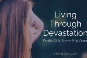 living through devastation, soul clearing, Psychic Medium MarVeena