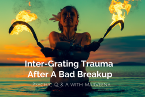 how to deal with trauma after a bad breakup, Psychic Medium MarVeena Meek, Dallas Texas Psychic Medium, marveena.com